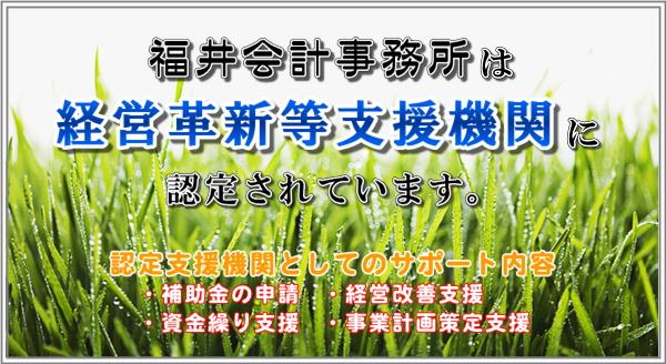 福井会計事務所は経営革新等支援機関に認定されています。認定支援機関としてのサポート内容・補助金の申請・資金繰り支援・経営改善支援・事業計画策定支援